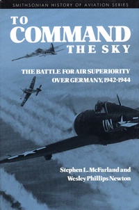 To Command the Sky: The Battle for Air Superiority Over Germany, 1942-1944 (Smithsonian History of Aviation and Spaceflight) Stephen L. McFarland and Wesley Phillips Newton